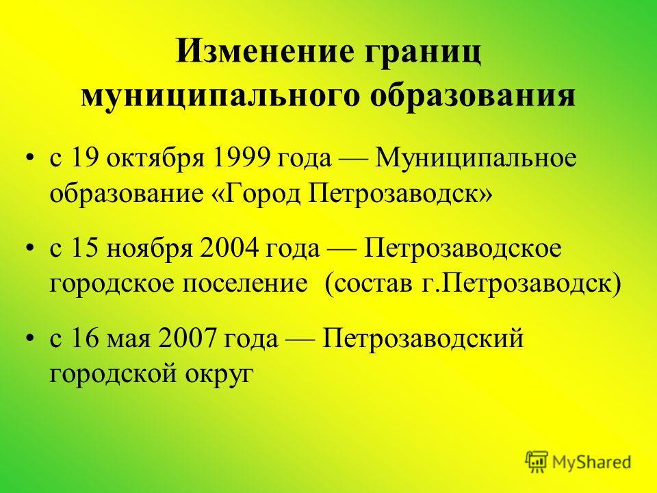 Изменение границ муниципального образования с 19 октября 1999 года Муниципальное образование «Город Петрозаводск» с 15 ноября 2004 года Петрозаводское городское поселение (состав г.Петрозаводск) с 16 мая 2007 года Петрозаводский городской округ