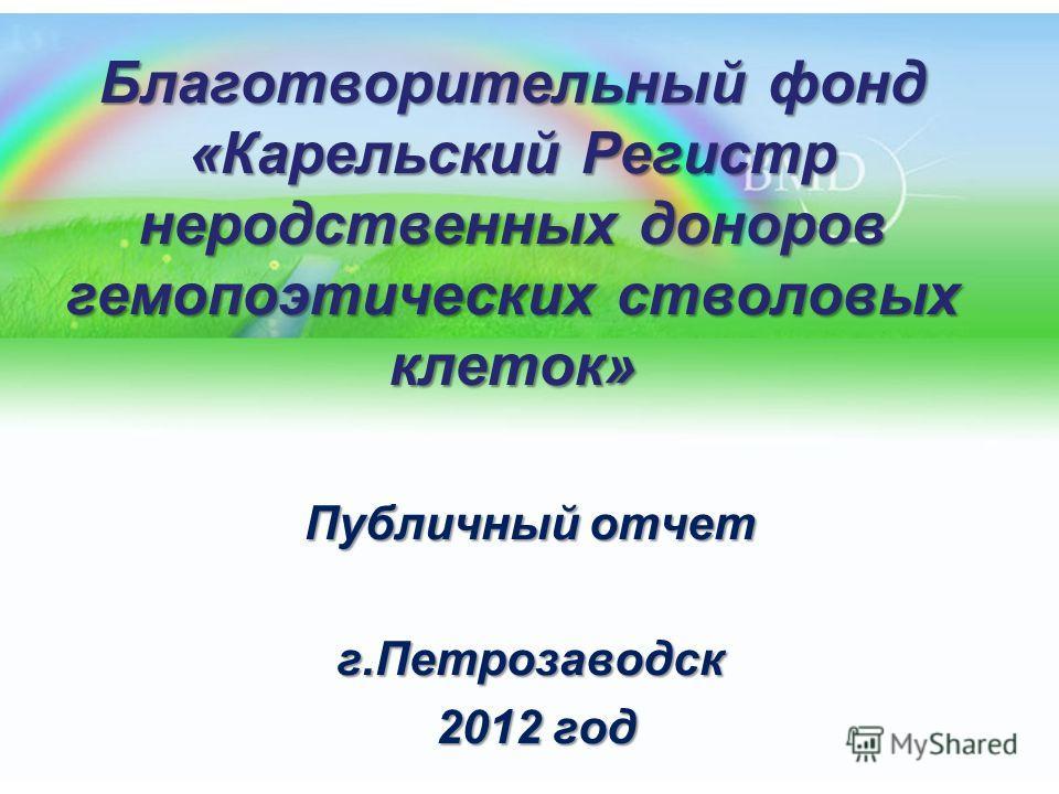 Благотворительный фонд «Карельский Регистр неродственных доноров гемопоэтических стволовых клеток» Публичный отчет г.Петрозаводск 2012 год 2012 год
