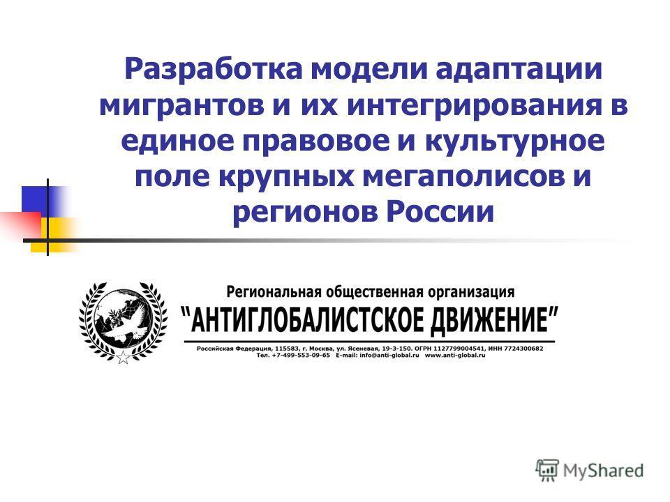 Разработка модели адаптации мигрантов и их интегрирования в единое правовое и культурное поле крупных мегаполисов и регионов России