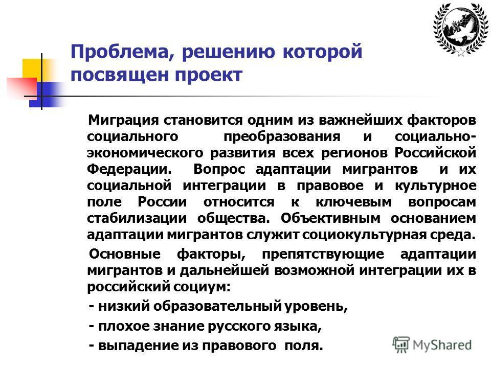 Проблема, решению которой посвящен проект Миграция становится одним из важнейших факторов социального преобразования и социально- экономического развития всех регионов Российской Федерации. Вопрос адаптации мигрантов и их социальной интеграции в прав
