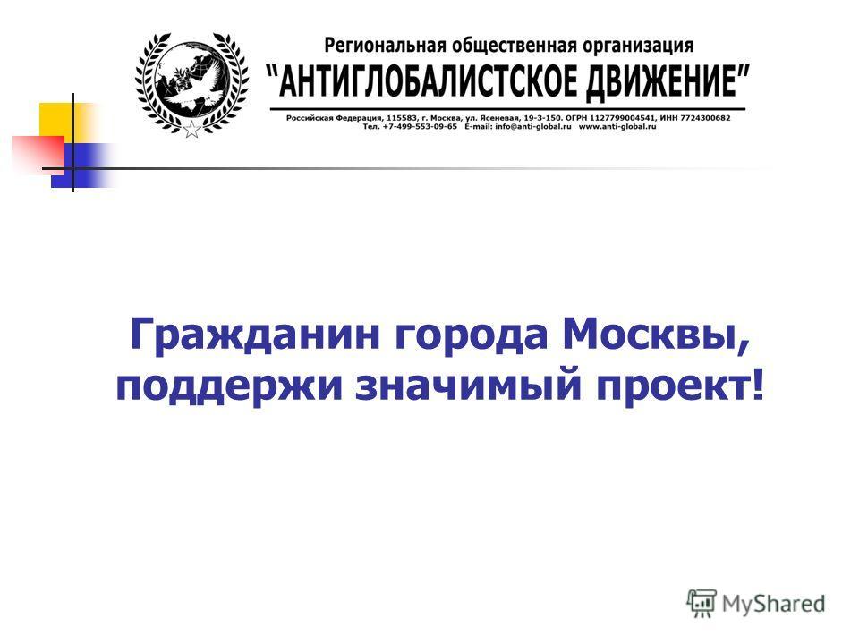 Гражданин города Москвы, поддержи значимый проект!