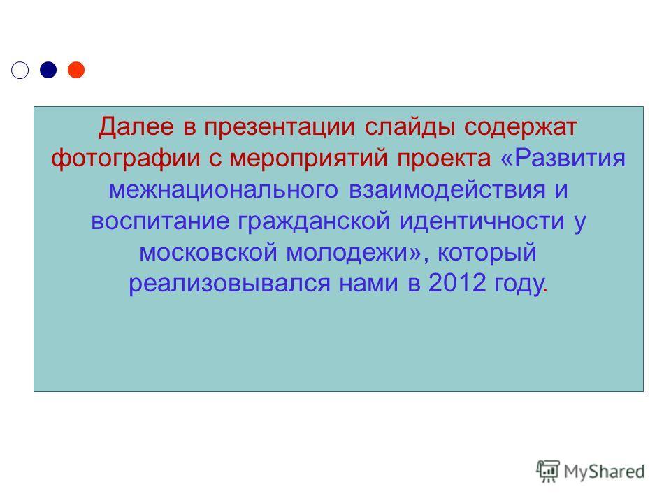 Далее в презентации слайды содержат фотографии с мероприятий проекта «Развития межнационального взаимодействия и воспитание гражданской идентичности у московской молодежи», который реализовывался нами в 2012 году.