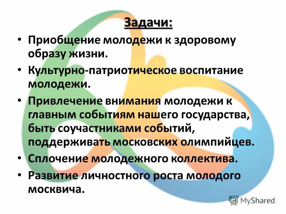 Задачи: Приобщение молодежи к здоровому образу жизни. Культурно-патриотическое воспитание молодежи. Привлечение внимания молодежи к главным событиям нашего государства, быть соучастниками событий, поддерживать московских олимпийцев. Сплочение молодеж