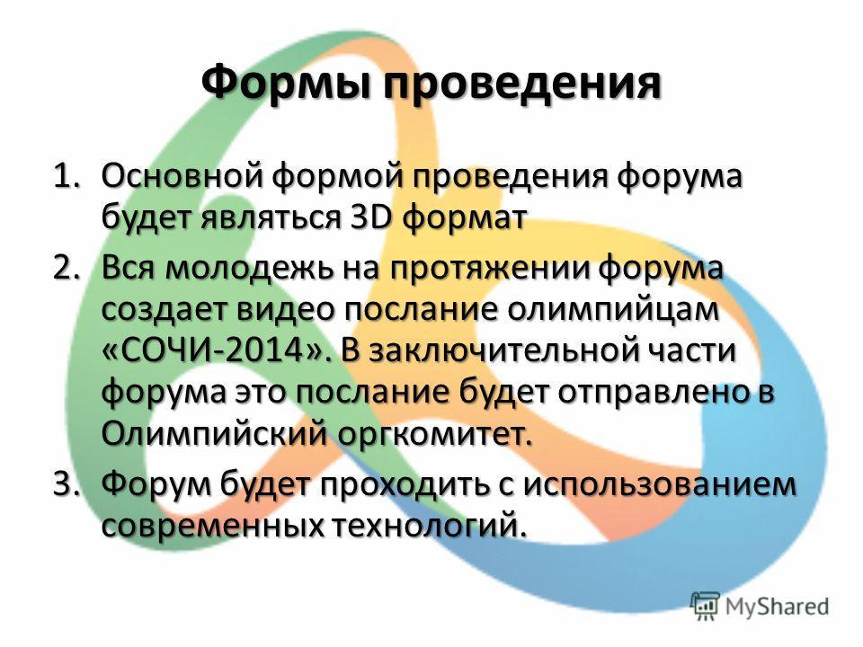 Формы проведения 1.Основной формой проведения форума будет являться 3D формат 2.Вся молодежь на протяжении форума создает видео послание олимпийцам «СОЧИ-2014». В заключительной части форума это послание будет отправлено в Олимпийский оргкомитет. 3.Ф