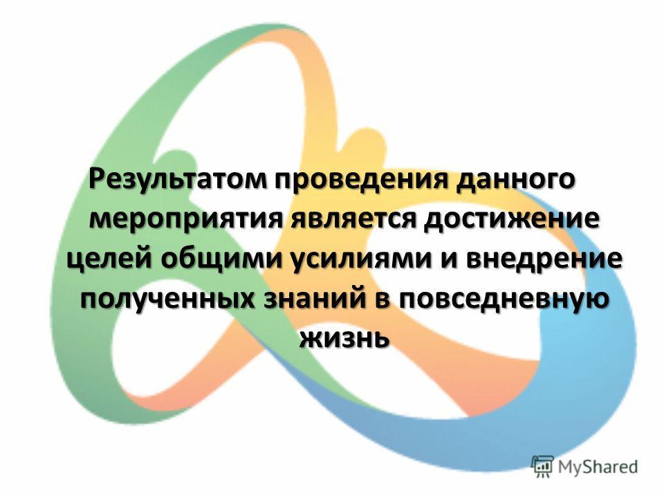 Результатом проведения данного мероприятия является достижение целей общими усилиями и внедрение полученных знаний в повседневную жизнь
