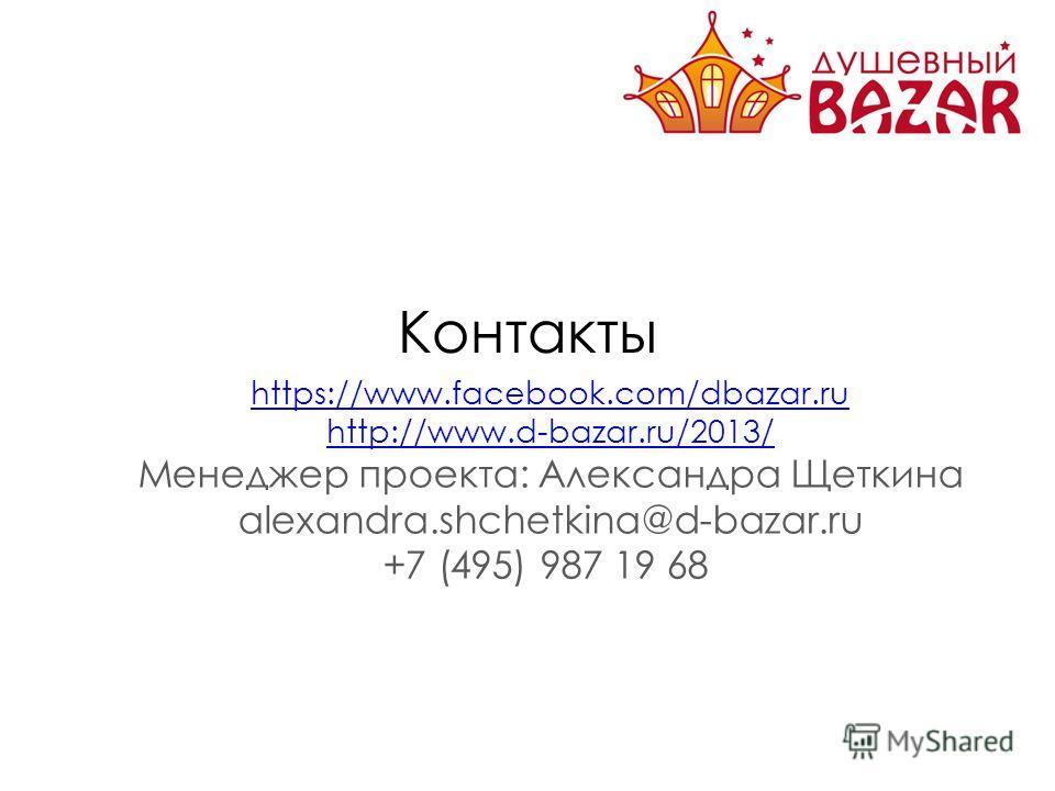 Контакты https://www.facebook.com/dbazar.ru http://www.d-bazar.ru/2013/ Менеджер проекта: Александра Щеткина alexandra.shchetkina@d-bazar.ru +7 (495) 987 19 68