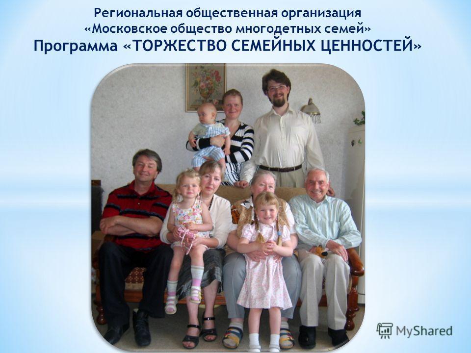 Региональная общественная организация «Московское общество многодетных семей» Программа «ТОРЖЕСТВО СЕМЕЙНЫХ ЦЕННОСТЕЙ»