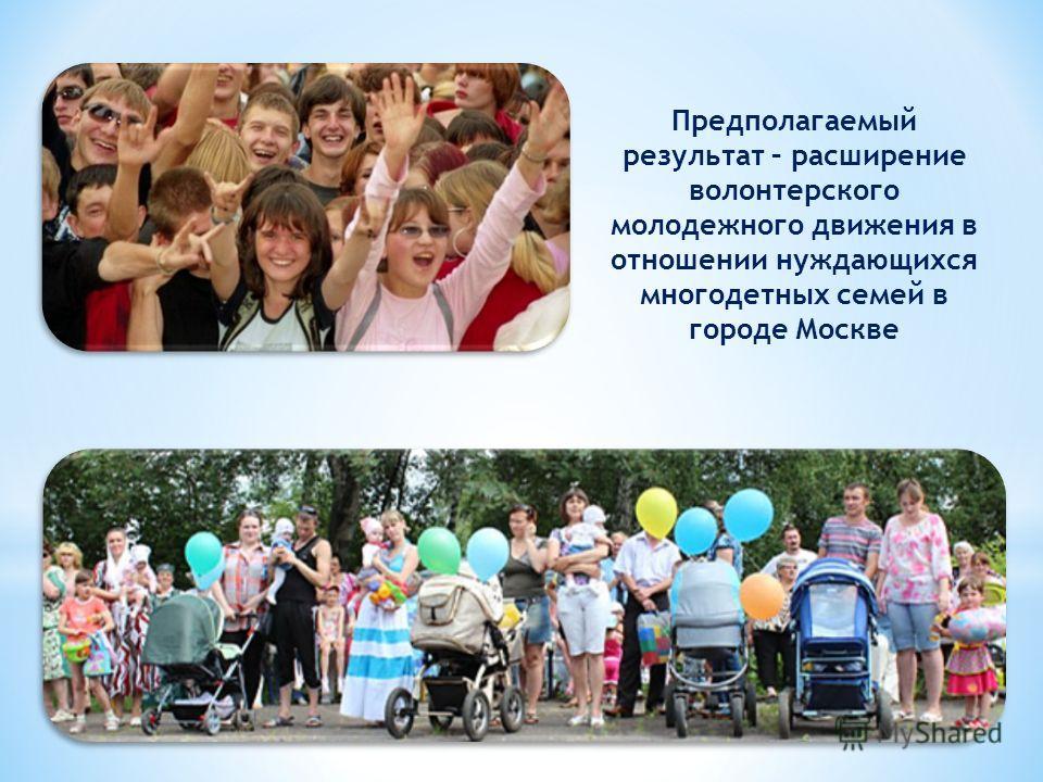 Предполагаемый результат – расширение волонтерского молодежного движения в отношении нуждающихся многодетных семей в городе Москве