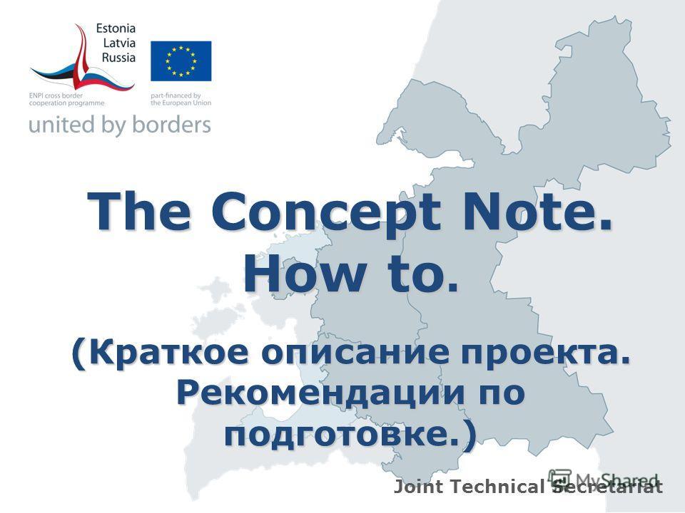 The Concept Note. How to. (Краткое описание проекта. Рекомендации по подготовке.) Joint Technical Secretariat