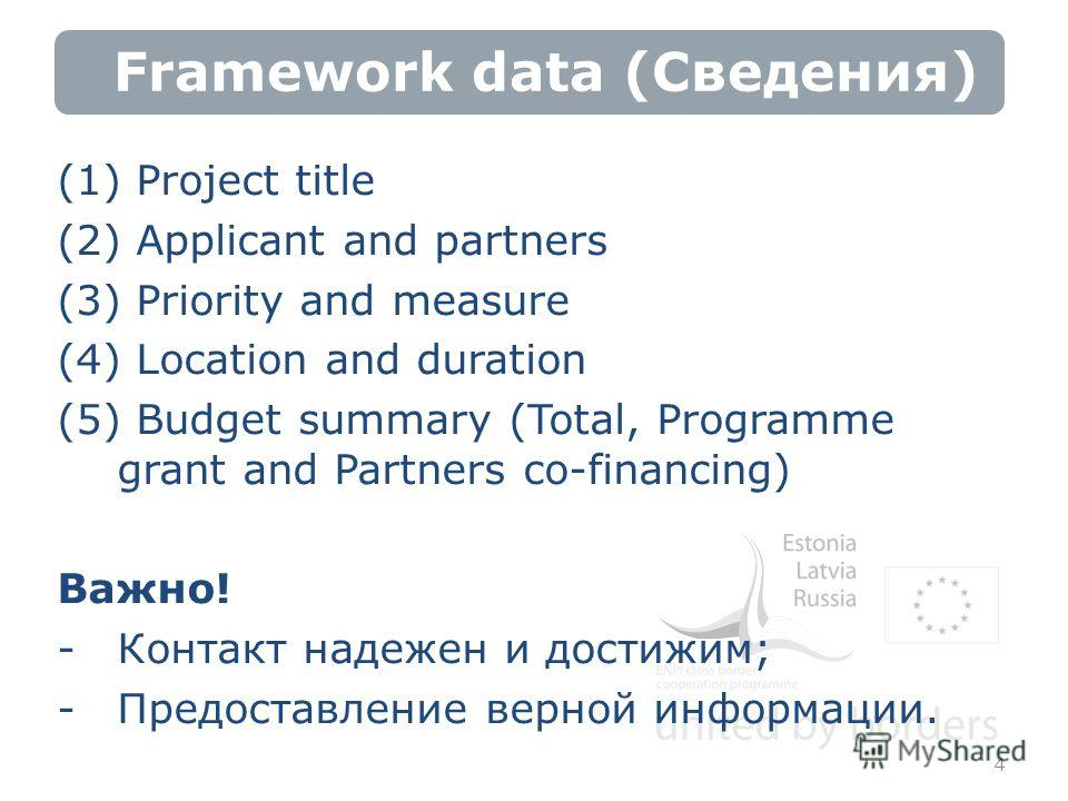 Framework data (Сведения) (1) Project title (2) Applicant and partners (3) Priority and measure (4) Location and duration (5) Budget summary (Total, Programme grant and Partners co-financing) Важно! -Контакт надежен и достижим; -Предоставление верной