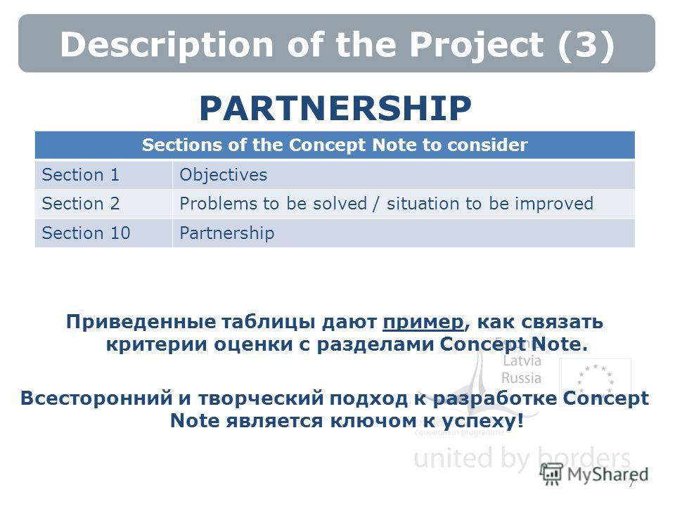 Description of the Project (3) 7 PARTNERSHIP Приведенные таблицы дают пример, как связать критерии оценки с разделами Concept Note. Всесторонний и творческий подход к разработке Concept Note является ключом к успеху! Sections of the Concept Note to c