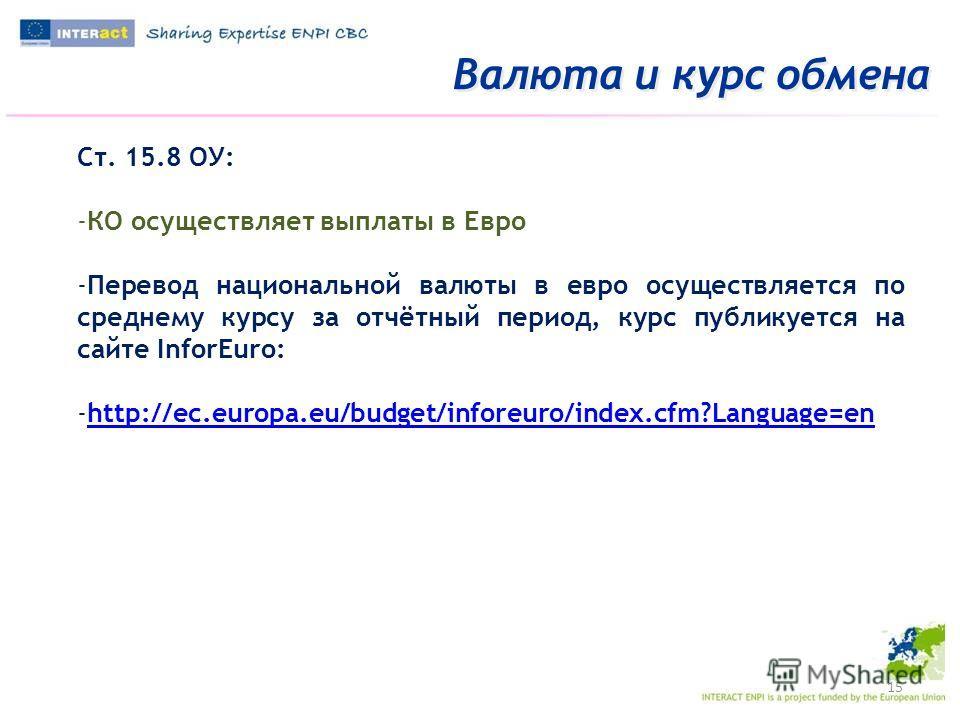 Валюта и курс обмена 15 Ст. 15.8 ОУ: -КО осуществляет выплаты в Евро -Перевод национальной валюты в евро осуществляется по среднему курсу за отчётный период, курс публикуется на сайте InforEuro: -http://ec.europa.eu/budget/inforeuro/index.cfm?Languag