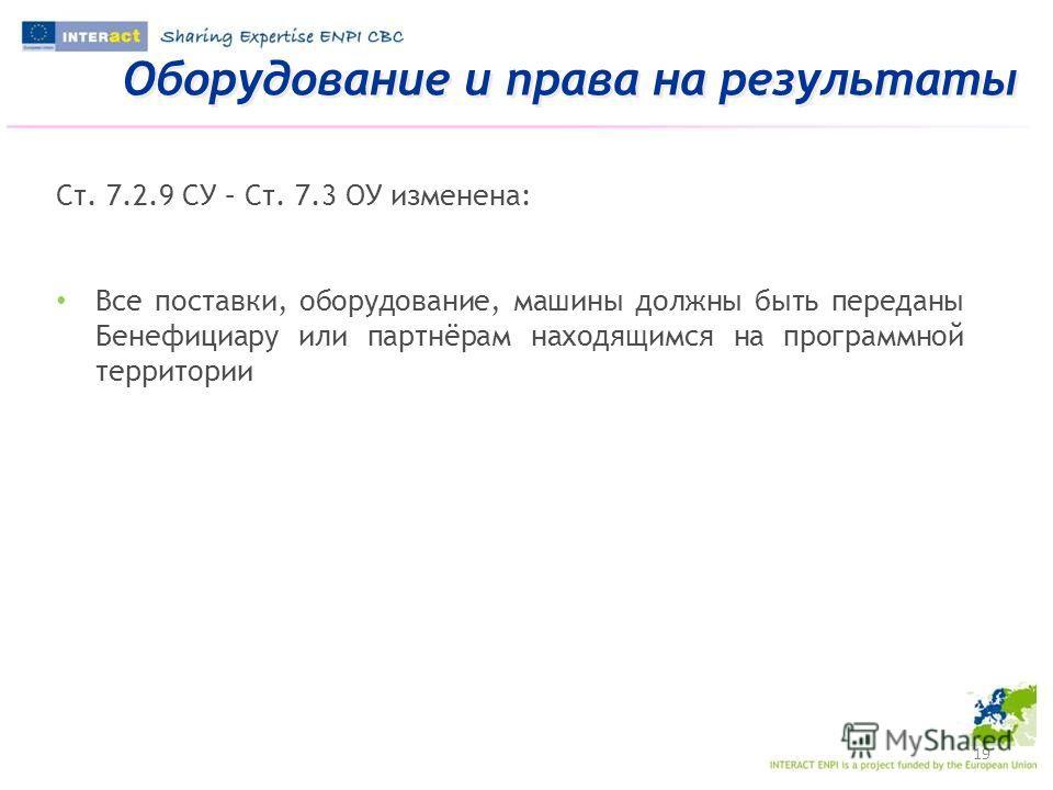 Оборудование и права на результаты 19 Ст. 7.2.9 СУ – Ст. 7.3 ОУ изменена: Все поставки, оборудование, машины должны быть переданы Бенефициару или партнёрам находящимся на программной территории