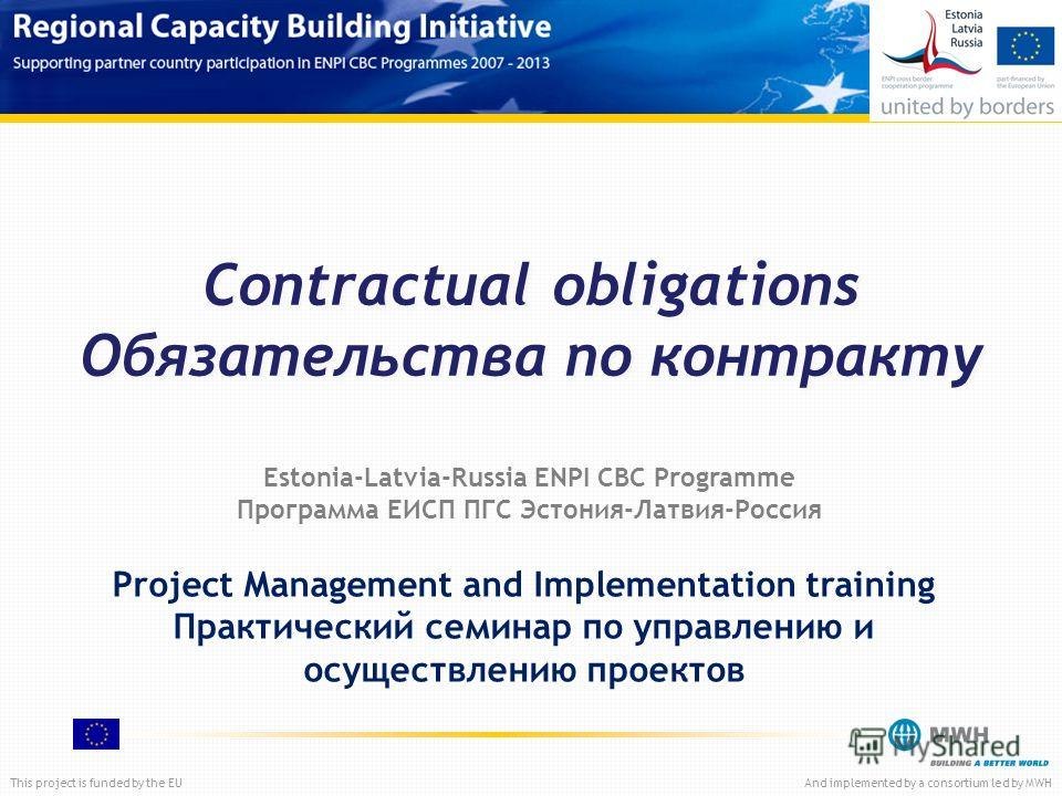 This project is funded by the EUAnd implemented by a consortium led by MWH Contractual obligations Обязательства по контракту Project Management and Implementation training Практический семинар по управлению и осуществлению проектов Estonia-Latvia-Ru