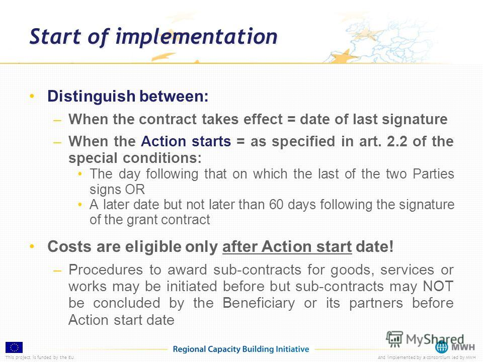 This project is funded by the EUAnd implemented by a consortium led by MWH Start of implementation Distinguish between: –When the contract takes effect = date of last signature –When the Action starts = as specified in art. 2.2 of the special conditi