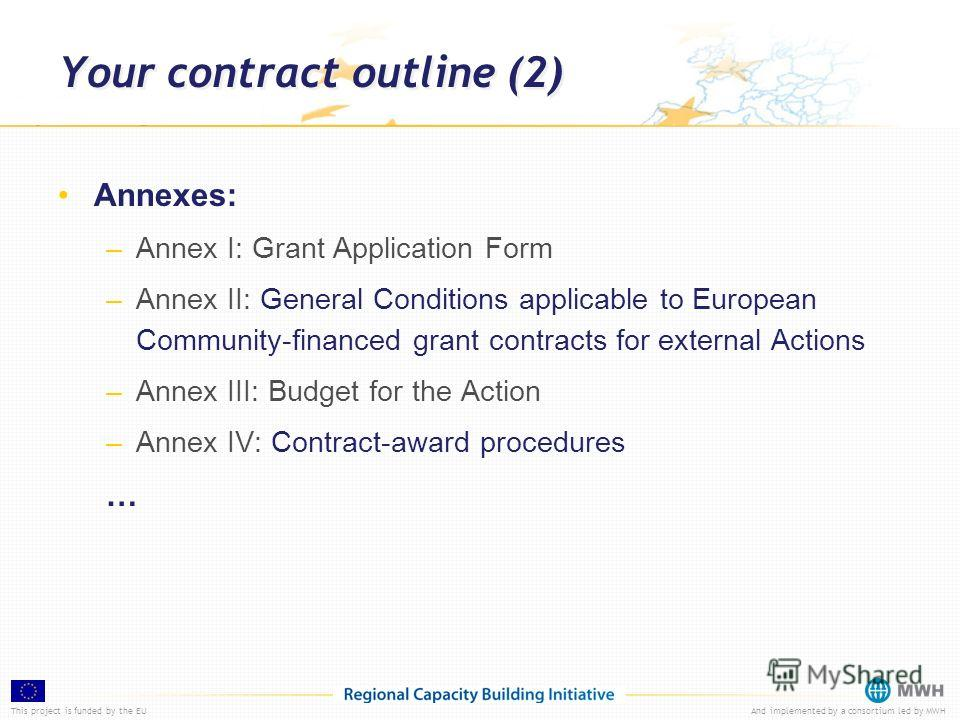 This project is funded by the EUAnd implemented by a consortium led by MWH Your contract outline (2) Annexes: –Annex I: Grant Application Form –Annex II: General Conditions applicable to European Community-financed grant contracts for external Action