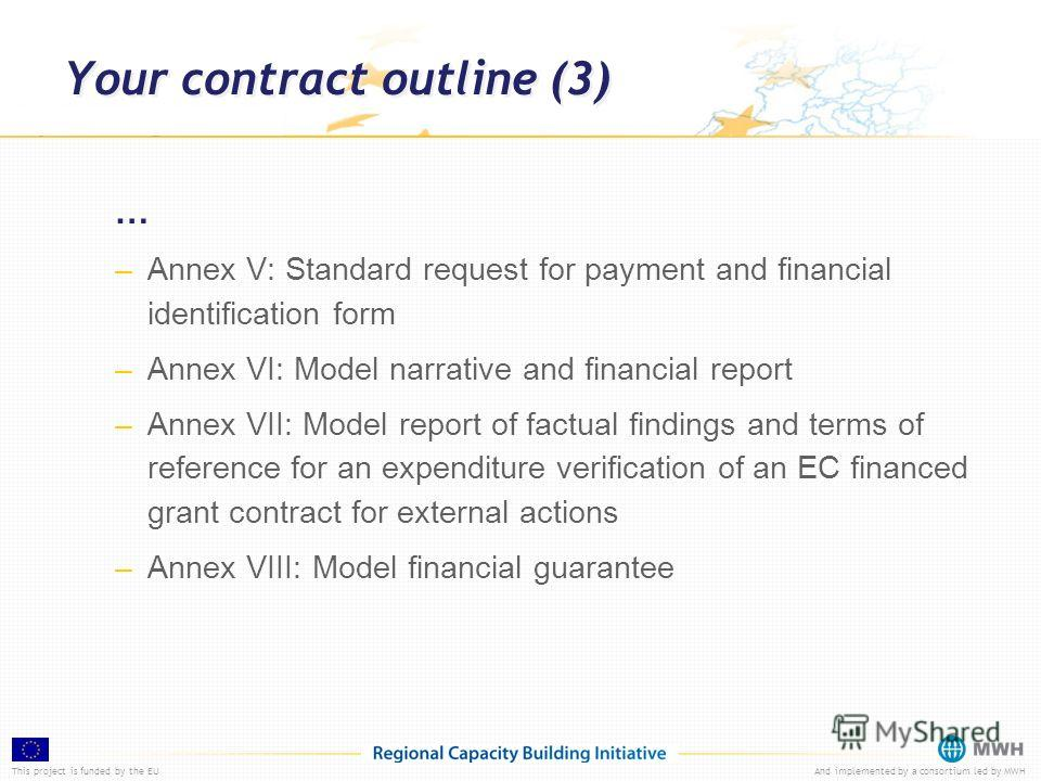 This project is funded by the EUAnd implemented by a consortium led by MWH Your contract outline (3) … –Annex V: Standard request for payment and financial identification form –Annex VI: Model narrative and financial report –Annex VII: Model report o