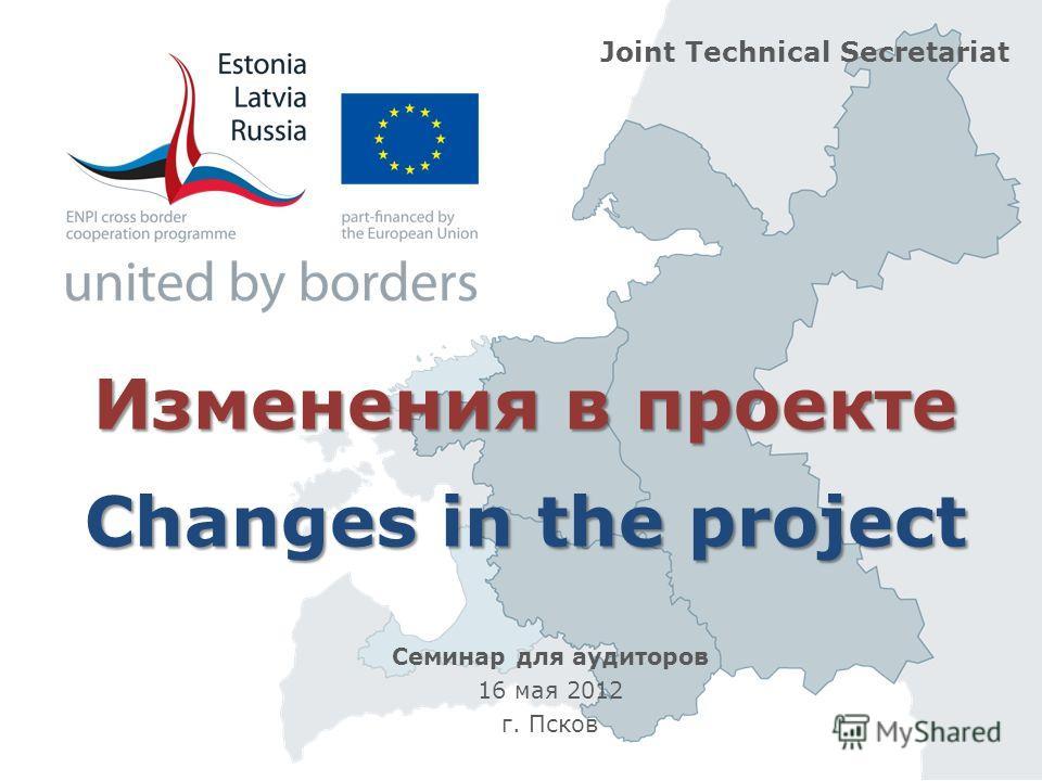 Изменения в проекте Changes in the project Joint Technical Secretariat Семинар для аудиторов 16 мая 2012 г. Псков