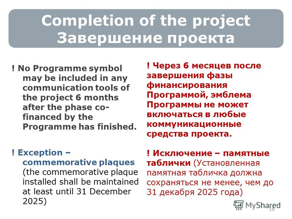 16 Completion of the project Завершение проекта ! No Programme symbol may be included in any communication tools of the project 6 months after the phase co- financed by the Programme has finished. ! Exception – commemorative plaques (the commemorativ