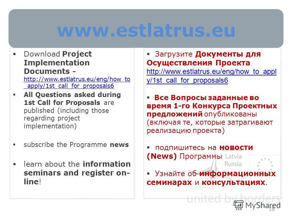 www.estlatrus.eu 18 Download Project Implementation Documents - http://www.estlatrus.eu/eng/how_to _apply/1st_call_for_proposals6 http://www.estlatrus.eu/eng/how_to _apply/1st_call_for_proposals6 All Questions asked during 1st Call for Proposals are