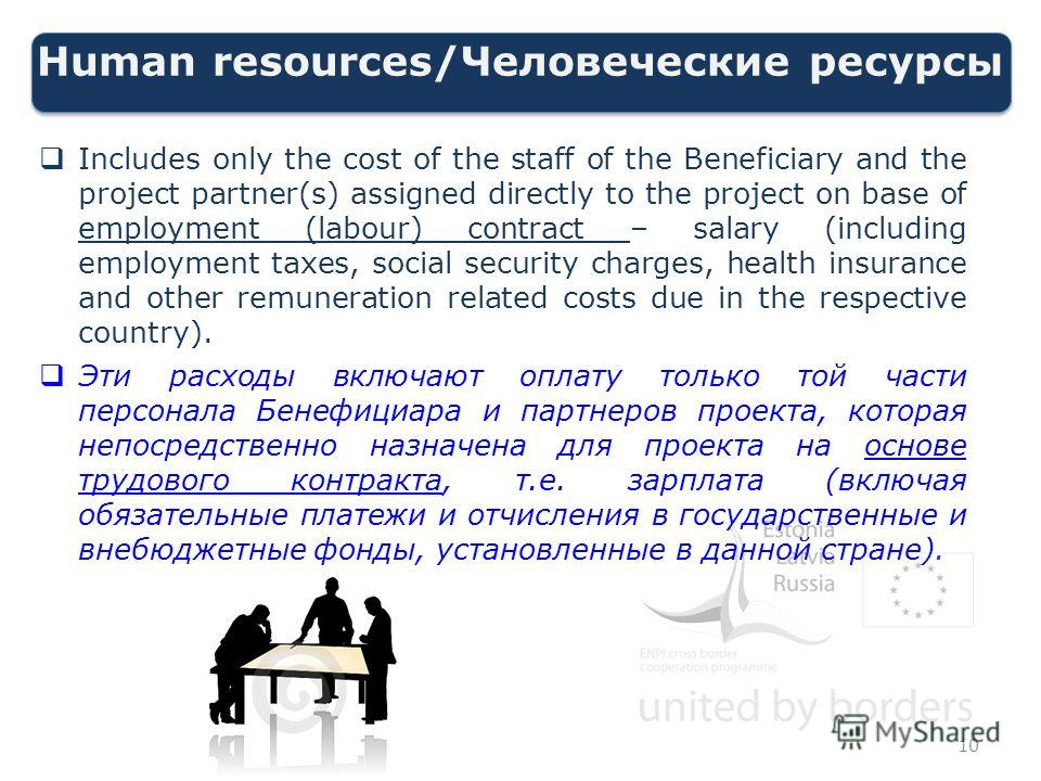 Human resources/Человеческие ресурсы Includes only the cost of the staff of the Beneficiary and the project partner(s) assigned directly to the project on base of employment (labour) contract – salary (including employment taxes, social security char