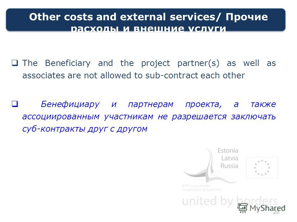 Other costs and external services/ Прочие расходы и внешние услуги The Beneficiary and the project partner(s) as well as associates are not allowed to sub-contract each other Бенефициару и партнерам проекта, а также ассоциированным участникам не разр