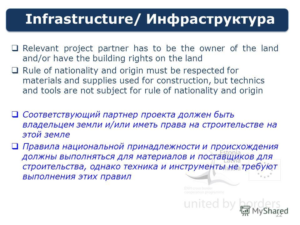 Infrastructure/ Инфраструктура Relevant project partner has to be the owner of the land and/or have the building rights on the land Rule of nationality and origin must be respected for materials and supplies used for construction, but technics and to
