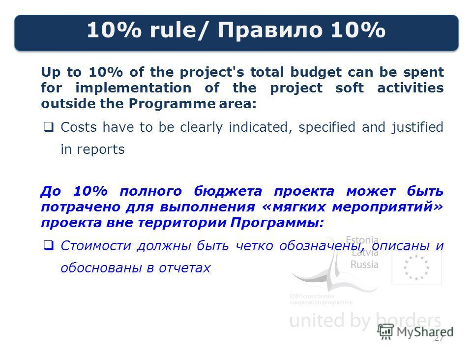 10% rule/ Правило 10% Up to 10% of the project's total budget can be spent for implementation of the project soft activities outside the Programme area: Costs have to be clearly indicated, specified and justified in reports До 10% полного бюджета про