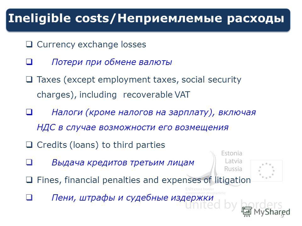 Ineligible costs/Неприемлемые расходы Currency exchange losses Потери при обмене валюты Taxes (except employment taxes, social security charges), including recoverable VAT Налоги (кроме налогов на зарплату), включая НДС в случае возможности его возме