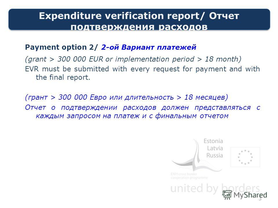 Expenditure verification report/ Отчет подтверждения расходов Payment option 2/ 2-ой Вариант платежей (grant > 300 000 EUR or implementation period > 18 month) EVR must be submitted with every request for payment and with the final report. (грант > 3
