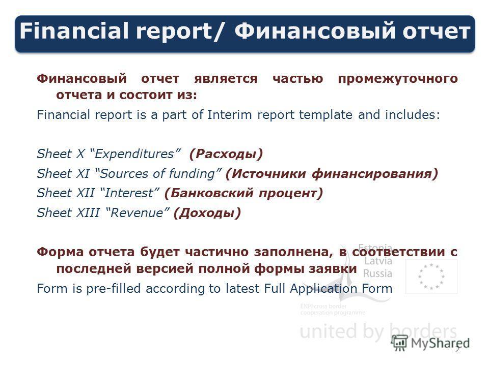 Financial report/ Финансовый отчет Финансовый отчет является частью промежуточного отчета и состоит из: Financial report is a part of Interim report template and includes: Sheet X Expenditures (Расходы) Sheet XI Sources of funding (Источники финансир