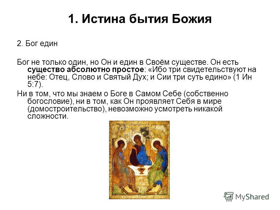 1. Истина бытия Божия 2. Бог един Бог не только один, но Он и един в Своём существе. Он есть существо абсолютно простое: «Ибо три свидетельствуют на небе: Отец, Слово и Святый Дух; и Сии три суть едино» (1 Ин 5:7). Ни в том, что мы знаем о Боге в Сам