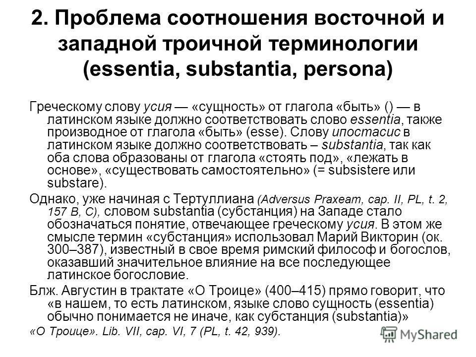 2. Проблема соотношения восточной и западной троичной терминологии (essentia, substantia, persona) Греческому слову усия «сущность» от глагола «быть» () в латинском языке должно соответствовать слово essentia, также производное от глагола «быть» (ess