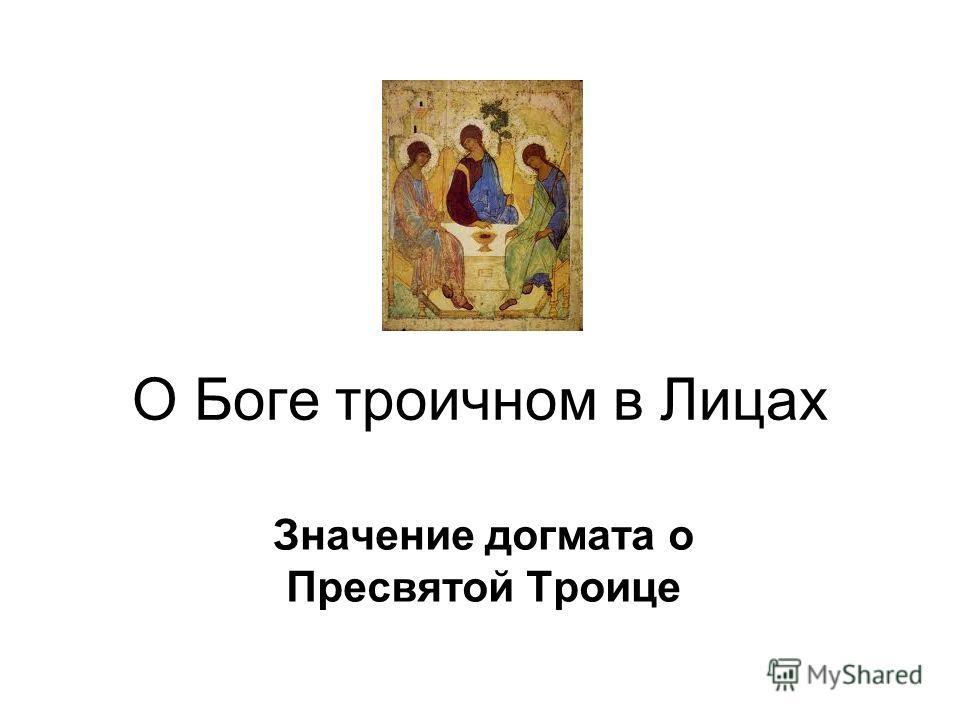 О Боге троичном в Лицах Значение догмата о Пресвятой Троице