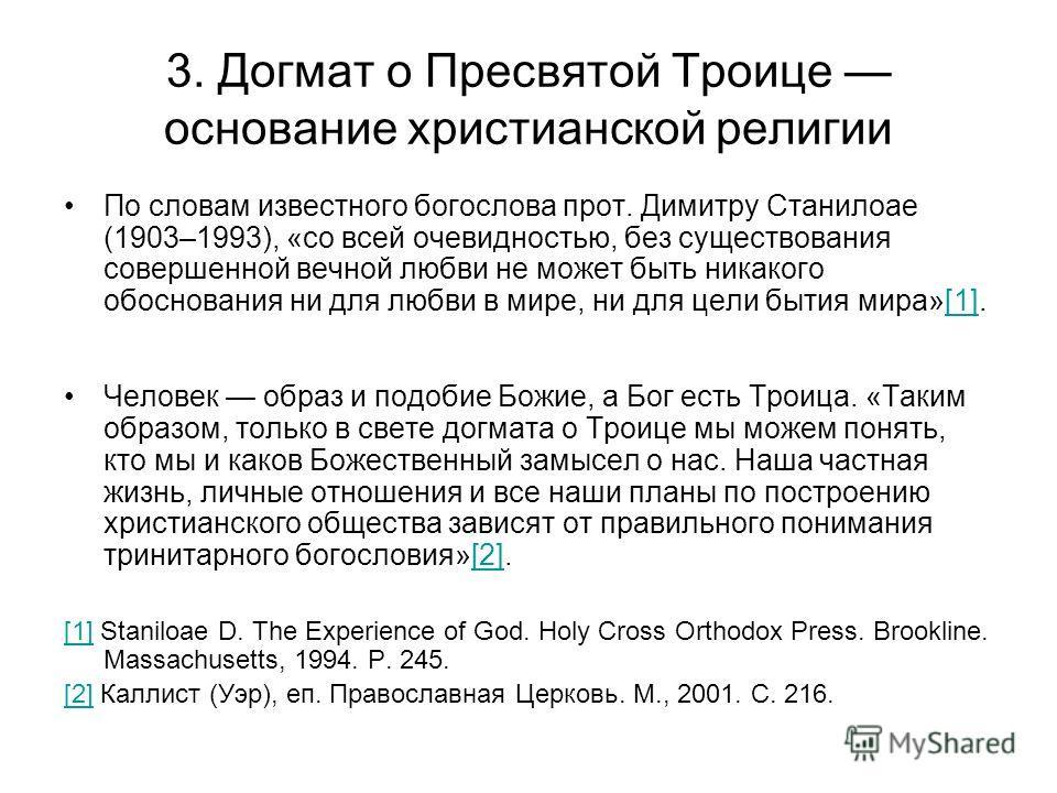 3. Догмат о Пресвятой Троице основание христианской религии По словам известного богослова прот. Димитру Станилоае (1903–1993), «со всей очевидностью, без существования совершенной вечной любви не может быть никакого обоснования ни для любви в мире,