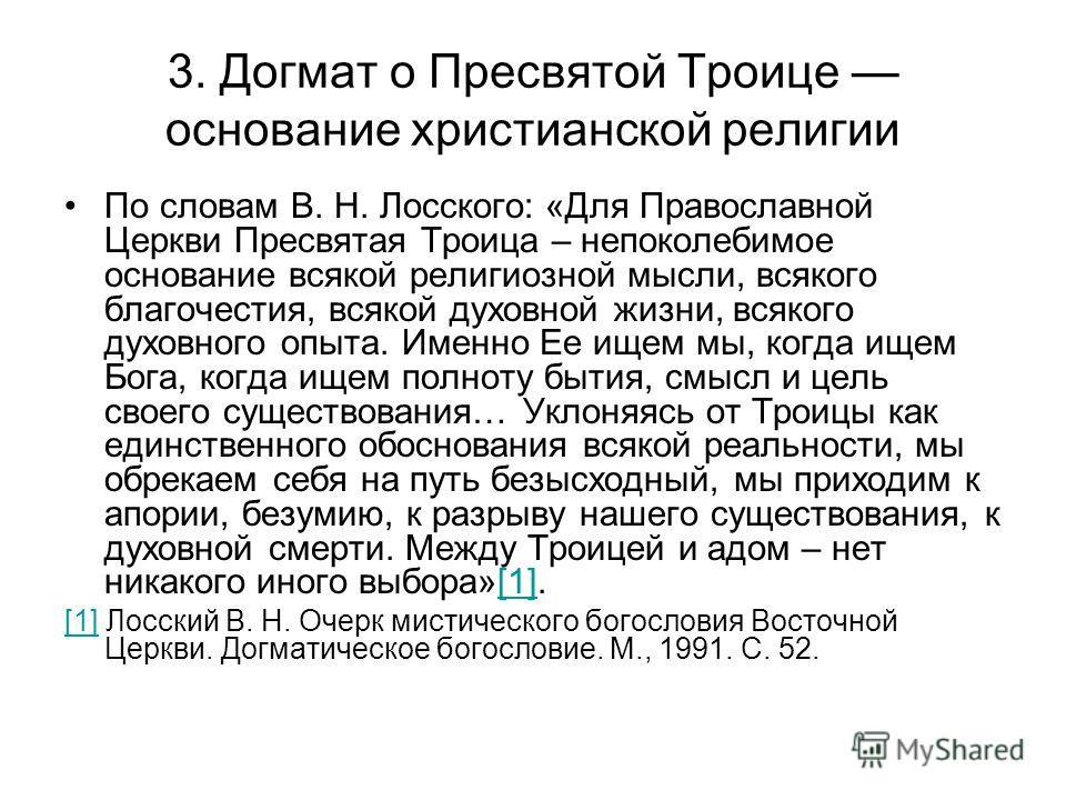 По словам В. Н. Лосского: «Для Православной Церкви Пресвятая Троица – непоколебимое основание всякой религиозной мысли, всякого благочестия, всякой духовной жизни, всякого духовного опыта. Именно Ее ищем мы, когда ищем Бога, когда ищем полноту бытия,