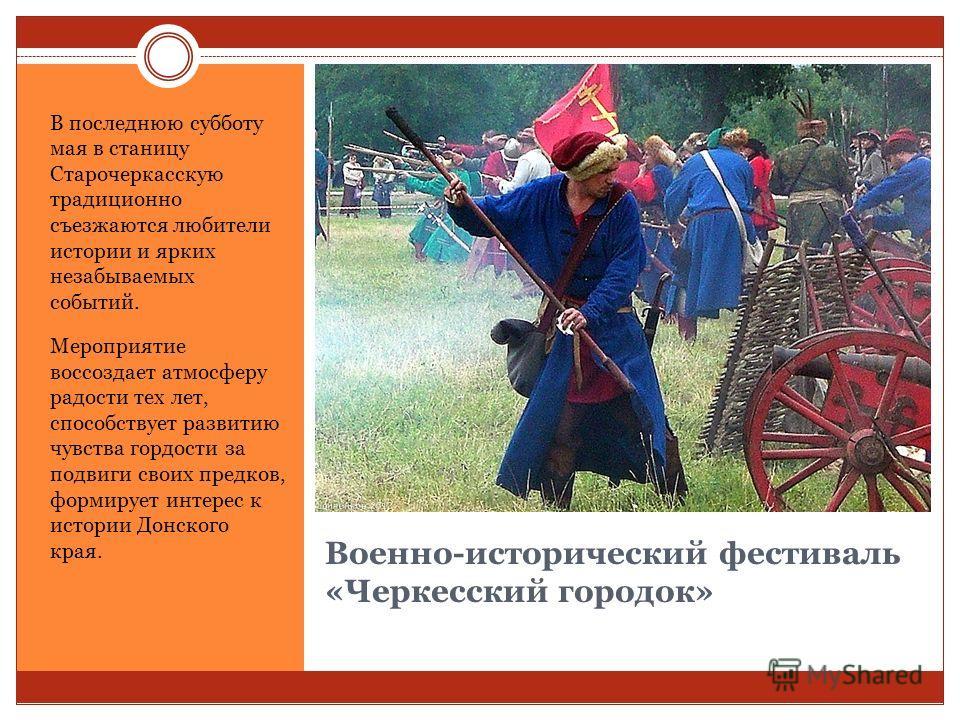 Военно-исторический фестиваль «Черкесский городок» В последнюю субботу мая в станицу Старочеркасскую традиционно съезжаются любители истории и ярких незабываемых событий. Мероприятие воссоздает атмосферу радости тех лет, способствует развитию чувства