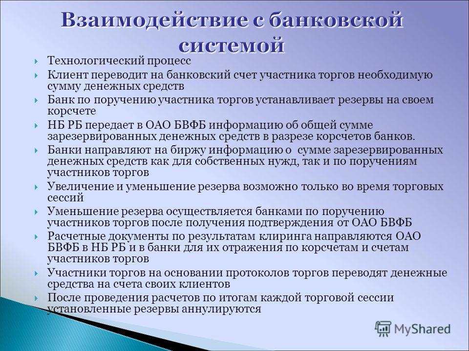 Технологический процесс Клиент переводит на банковский счет участника торгов необходимую сумму денежных средств Банк по поручению участника торгов устанавливает резервы на своем корсчете НБ РБ передает в ОАО БВФБ информацию об общей сумме зарезервиро