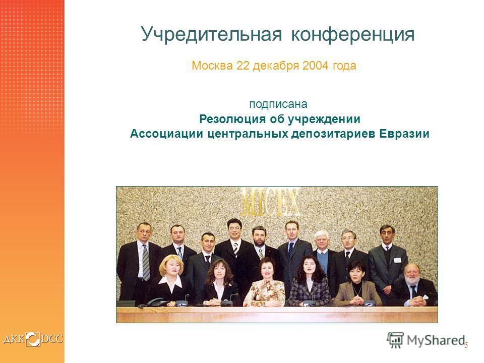 5 Учредительная конференция Москва 22 декабря 2004 года подписана Резолюция об учреждении Ассоциации центральных депозитариев Евразии