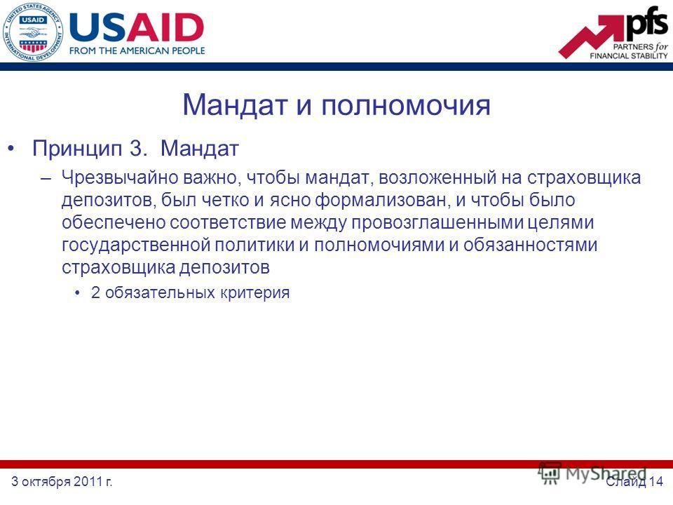 3 октября 2011 г.Слайд 14 Мандат и полномочия Принцип 3. Мандат –Чрезвычайно важно, чтобы мандат, возложенный на страховщика депозитов, был четко и ясно формализован, и чтобы было обеспечено соответствие между провозглашенными целями государственной