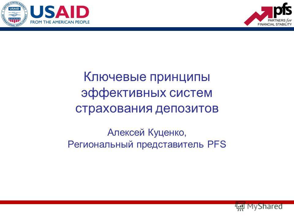 Ключевые принципы эффективных систем страхования депозитов Алексей Куценко, Региональный представитель PFS