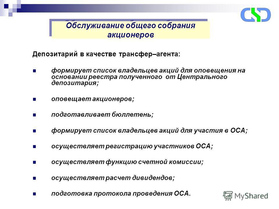 Депозитарий в качестве трансфер–агента: формирует список владельцев акций для оповещения на основании реестра полученного от Центрального депозитария; оповещает акционеров; подготавливает бюллетень; формирует список владельцев акций для участия в ОСА
