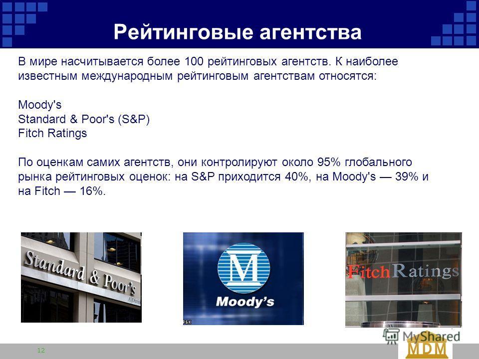 12 Рейтинговые агентства В мире насчитывается более 100 рейтинговых агентств. К наиболее известным международным рейтинговым агентствам относятся: Moody's Standard & Poor's (S&P) Fitch Ratings По оценкам самих агентств, они контролируют около 95% гло