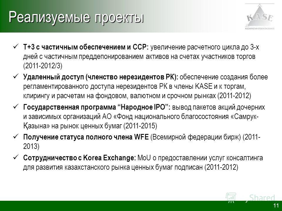 11 Реализуемые проекты Т+3 с частичным обеспечением и CCP: увеличение расчетного цикла до 3-х дней с частичным преддепонированием активов на счетах участников торгов (2011-2012/3) Удаленный доступ (членство нерезидентов РК): обеспечение создания боле