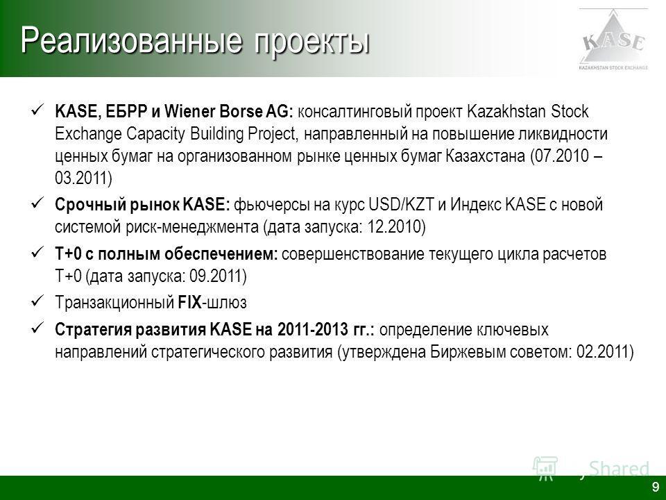 9 Реализованные проекты KASE, ЕБРР и Wiener Borse AG: консалтинговый проект Kazakhstan Stock Exchange Capacity Building Project, направленный на повышение ликвидности ценных бумаг на организованном рынке ценных бумаг Казахстана (07.2010 – 03.2011) Ср