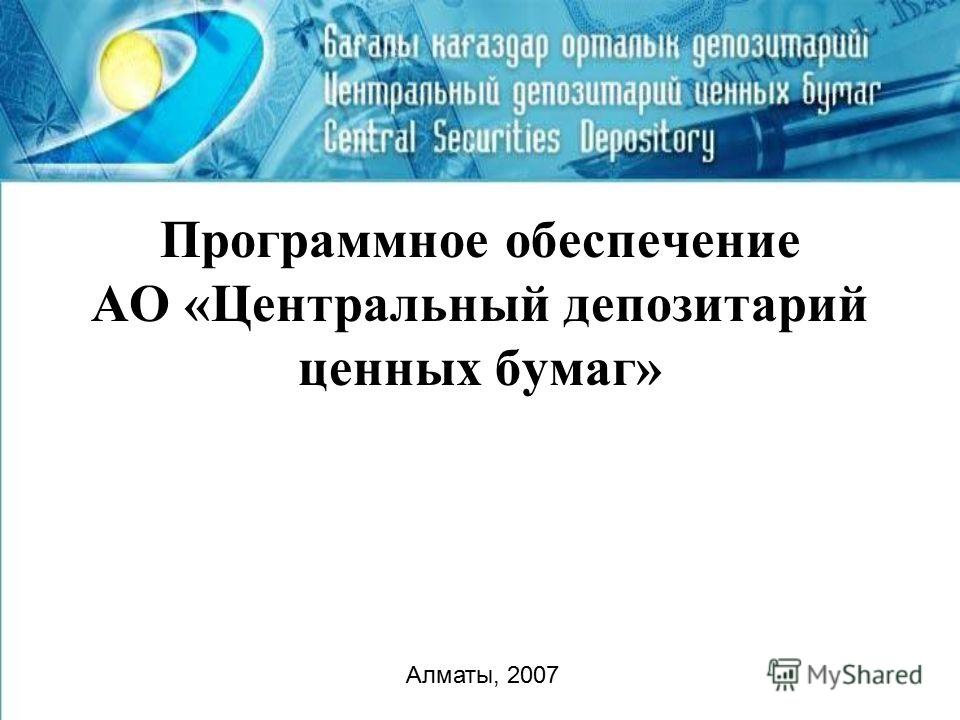 Программное обеспечение АО «Центральный депозитарий ценных бумаг» Алматы, 2007