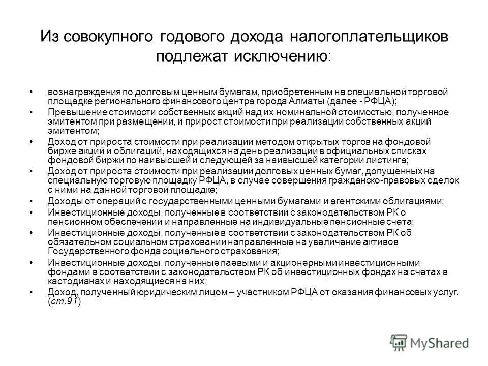 Из совокупного годового дохода налогоплательщиков подлежат исключению : вознаграждения по долговым ценным бумагам, приобретенным на специальной торговой площадке регионального финансового центра города Алматы (далее - РФЦА); Превышение стоимости собс