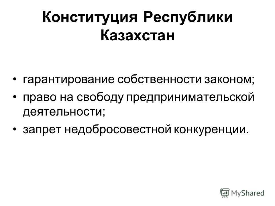 Конституция Республики Казахстан гарантирование собственности законом; право на свободу предпринимательской деятельности; запрет недобросовестной конкуренции.