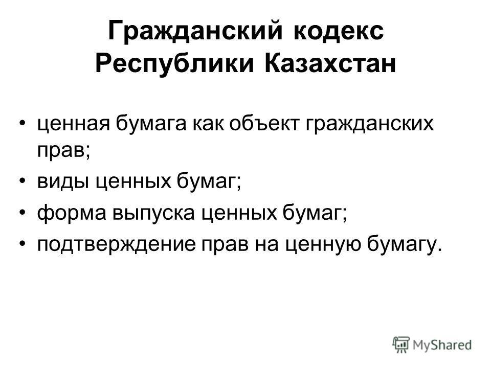 Гражданский кодекс Республики Казахстан ценная бумага как объект гражданских прав; виды ценных бумаг; форма выпуска ценных бумаг; подтверждение прав на ценную бумагу.