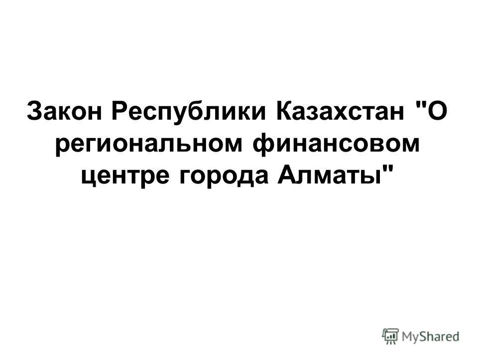 Закон Республики Казахстан О региональном финансовом центре города Алматы